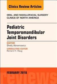 Pediatric Temporomandibular Joint Disorders, An Issue of Oral and Maxillofacial Surgery Clinics of North America