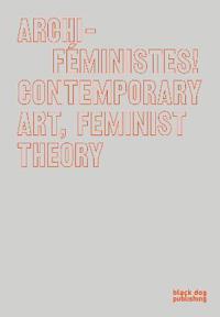 Archi-Feministes!: Contemporary Art, Feminist Theory