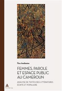 Femmes, Parole Et Espace Public Au Cameroun: Analyse de Textes Des Littératures Écrite Et Populaire