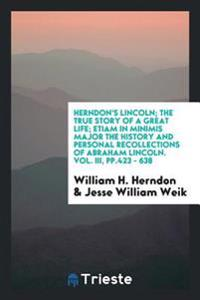Herndon's Lincoln; The True Story of a Great Life; Etiam in Minimis Major the History and Personal Recollections of Abraham Lincoln. Vol. III, Pp.423