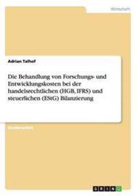 Die Behandlung von Forschungs- und Entwicklungskosten bei der handelsrechtlichen (HGB, IFRS) und steuerlichen (EStG) Bilanzierung
