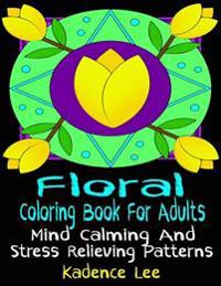 Floral Coloring Book for Adults: Mind Calming and Stress Relieving Patterns