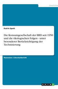 Die Konsumgesellschaft der BRD seit 1950 und die ökologischen Folgen - unter besonderer Berücksichtigung der Technisierung