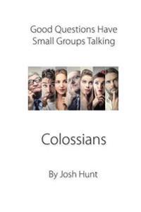 Good Questions Have Small Groups Talking -- Colossians: Colossians
