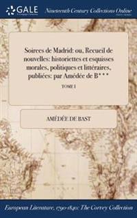 Soirees de Madrid: Ou, Recueil de Nouvelles: Historiettes Et Esquisses Morales, Politiques Et Litteraires, Publiees: Par Amedee de B***;