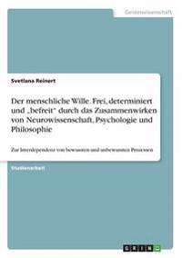 """Der menschliche Wille. Frei, determiniert und """"befreit"""" durch das Zusammenwirken von Neurowissenschaft, Psychologie und Philosophie"""