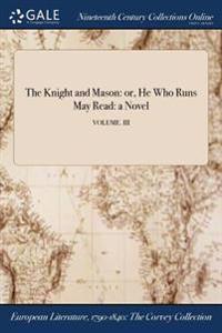 The Knight and Mason: Or, He Who Runs May Read: A Novel; Volume. III