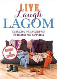 Live Laugh Lagom: Enough Is Enough--Embracing the Swedish Way to Balance and Happiness