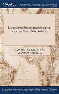 Lucius Junius Brutus: Tragedie En Cinq Actes: Par Gmm. -Slas. Andrieux
