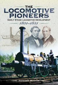 The Locomotive Pioneers: Early Steam Locomotive Development 1801 - 1851