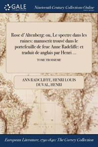 Rose D'Altenberg: Ou, Le Spectre Dans Les Ruines: Manuscrit Trouve Dans Le Portefeuille de Feue Anne Radcliffe: Et Traduit de ľangl