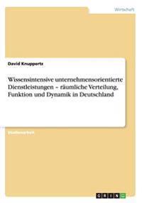 Wissensintensive Unternehmensorientierte Dienstleistungen - Raumliche Verteilung, Funktion Und Dynamik in Deutschland