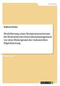 Modellierung eines Kompetenzzentrums für firmeninternes Innovationsmanagement vor dem Hintergrund der industriellen Digitalisierung