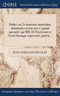 Polder: Ou, Le Bourreau ďamsterdam: Melodrame En Trois Actes: A Grand Spectacle: Par MM. de Pixerecourt Et Victor Ducange
