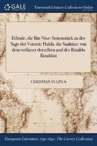 Erlinde, Die ILM-Nixe: Seitenstuck Zu Der Sage Der Vorzeit: Hulda, Die Saalnixe: Von Dem Verfasser Derselben Und Des Rinaldo Rinaldini