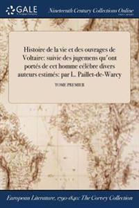 Histoire de la Vie Et Des Ouvrages de Voltaire: Suivie Des Jugemens Qu'ont Portes de CET Homme Celebre Divers Auteurs Estimes: Par L. Paillet-de-Warcy