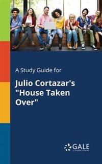 A Study Guide for Julio Cortazar's House Taken Over
