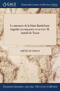 Le Massacre de la Saint-Barthelemi: Tragedie En Cinq Actes Et En Vers: M. Amede de Tissot
