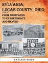Sylvania, Lucas County, Ohio: From Footpaths to Expressways and Beyond Volume Six