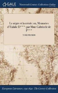 Le Negre Et La Creole: Ou, Memories D'Eulalie D***: Par Mme Gabrieele de P***; Tome Premier