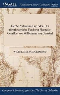 Der St. Valentins-Tag: Oder, Der Abentheuerliche Fund: Ein Phantasie-Gemalde: Von Wilhelmine Von Gersdorf