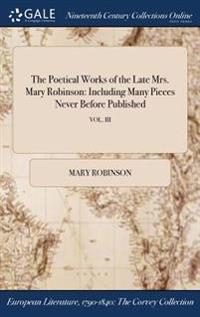The Poetical Works of the Late Mrs. Mary Robinson: Including Many Pieces Never Before Published; Vol. III