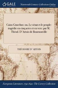 Caius Gracchus: Ou, Le Senat Et Le Peuple: Tragedie En Cinq Actes Et En Vers: Par M. Theod. D'Artois de Bournonville