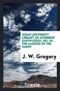 Home University Library of Moderne Knowledge, No. 54. the Making of the Earth