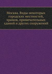 Moskva. Vidy Nekotoryh Gorodskih Mestnostej, Hramov, Primechatelnyh Zdanij I Drugih Sooruzhenij