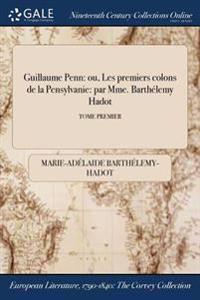 Guillaume Penn: Ou, Les Premiers Colons de la Pensylvanie: Par Mme. Barthelemy Hadot; Tome Premier