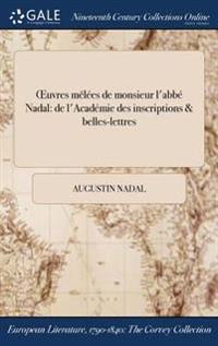 Oeuvres Melees de Monsieur L'Abbe Nadal: de L'Academie Des Inscriptions & Belles-Lettres