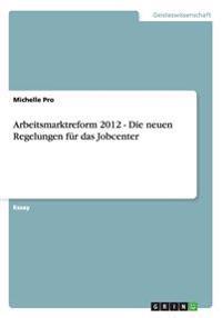 Arbeitsmarktreform 2012 - Die Neuen Regelungen Fur Das Jobcenter