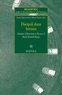 Discipuli Dona Ferentes: Glimpses of Byzantium in Honour of Marlia Mundell Mango