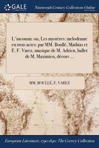 L'Inconnu: Ou, Les Mysteres: Melodrame En Trois Actes: Par MM. Boulle, Mathias Et E. F. Varez, Musique de M. Adrien, Ballet de M.