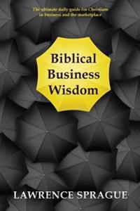 Biblical Business Wisdom: The Ultimate Daily Guide for Christians in Business and the Marketplace