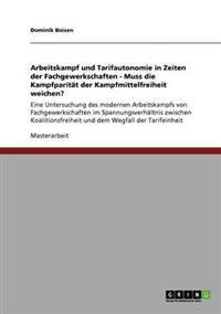 Arbeitskampf Und Tarifautonomie in Zeiten Der Fachgewerkschaften. Muss Die Kampfparitat Der Kampfmittelfreiheit Weichen?