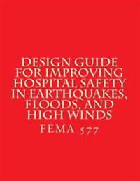 Design Guide for Improving Hospital Safety in Earthquakes, Floods, and High Wind: Fema 577 / June 2007