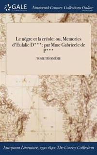 Le Negre Et La Creole: Ou, Memories D'Eulalie D***: Par Mme Gabrieele de P***; Tome Troisieme