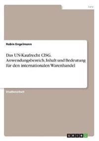 Das UN-Kaufrecht CISG. Anwendungsbereich, Inhalt und Bedeutung für den internationalen Warenhandel