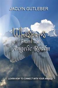 Whispers from the Angelic Realm: Learn to Connect with Your Angels