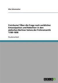 Freiraume? UEber Die Frage Nach Weiblicher Emanzipation Und Rebellion in Den Judischen Berliner Salons Der Fruhromantik 1780-1806