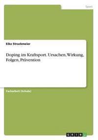 Doping Im Kraftsport. Ursachen, Wirkung, Folgen, Pravention
