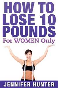 How to Lose 10 Pounds: For Women Only - Weight Loss