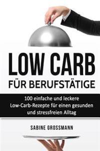 Low Carb Fur Berufstatige: 100 Einfache Und Leckere Low-Carb-Rezepte Fur Einen Gesunden Und Stressfreien Alltag
