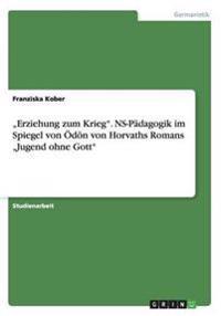 """""""Erziehung zum Krieg"""". NS-Pädagogik im Spiegel von Ödön von Horvaths Romans """"Jugend ohne Gott"""""""