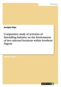 Comparative Study of Activities of Sawmilling Industry on the Environment of Two Selected Locations Within Southern Nigeria