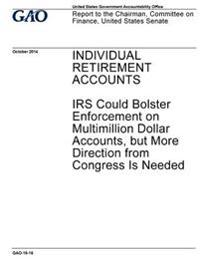 Individual Retirement Accounts, IRS Could Better Bolster Enforcement on Multimillion Dollar Accounts, But More Direction from Congress Is Needed: Repo