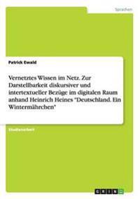"""Vernetztes Wissen im Netz. Zur Darstellbarkeit diskursiver und intertextueller Bezüge im digitalen Raum anhand Heinrich Heines """"Deutschland. Ein Wintermährchen"""""""