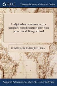 L'Adjoint Dans L'Embarras: Ou, Le Pamphlet: Comedie En Trois Actes Et En Prose: Par M. Georges Duval