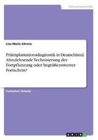 Präimplantationsdiagnostik in Deutschland. Abzulehnende Technisierung der Fortpflanzung oder begrüßenswerter Fortschritt?